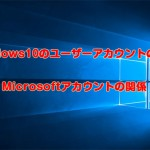 Windows10のユーザーアカウントの種類とMicrosoftアカウントの関係