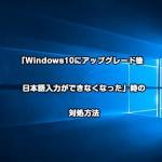 「Windows10にアップグレード後日本語入力ができなくなった」時の対処方法