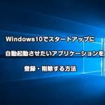 Windows10でスタートアップに自動起動させたいアプリケーションを登録・削除する方法ーWindows7からバージョンアップされた方向け
