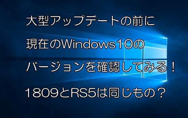 大型アップデートの前に現在のWindows10のバージョンを確認してみる!1809とRS5は同じもの?