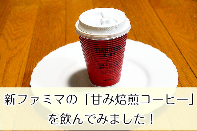新ファミマの「甘み焙煎コーヒー」を飲んでみました!